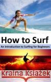 How to Surf: An Introduction to Surfing for Beginners Kenneth Martin 9781544711348 Createspace Independent Publishing Platform