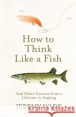 How to Think Like a Fish : And Other Lessons from a Lifetime in Angling Jeremy Wade 9781474604864 Orion Publishing Co - książka