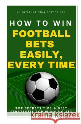 How to Win Football Bets Easily, Every Time: Top Secrets, Tips and Best Strategies for Winning Big Betting Guru 9781542477772 Createspace Independent Publishing Platform - książka