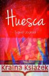 Huesca Travel Journal: High Quality Notebook for Huesca Spain Spaintraveljournals 9781544145006 Createspace Independent Publishing Platform