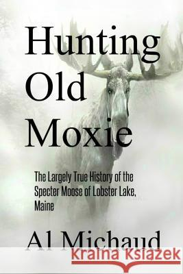 Hunting Old Moxie: The Largely True History of the Specter Moose of Lobster Lake, Maine Al Michaud 9780578494609 Antlerian Press - książka