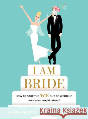 I Am Bride: How to Take the We Out of Wedding (and Other Useful Advice) Laura Willcox Julia Rothman 9781419722202 Abrams Image - książka