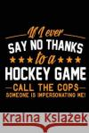 If I Ever Say No Thanks to a Hockey Game Call the Cops Someone Is Impersonating: Me, Hockey Journal, 6 X 9, 108 Lined Pages (Diary, Notebook, Journal) My Line Blank Boo 9781543267792 Createspace Independent Publishing Platform