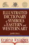 Illustrated Dictionary of Symbols in Eastern and Western Art James Hall 9780064309820 HarperCollins Publishers