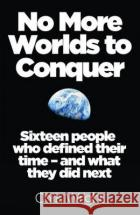 No More Worlds to Conquer: Sixteen People Who Defined Their Time and What They Did Next Chris Wright 9780008113353 Friday Project