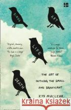 Birds Art Life Death The Art of Noticing the Small and Significant Maclear, Kyo 9780008225049