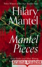 Mantel Pieces: Royal Bodies and Other Writing from the London Review of Books Mantel Hilary 9780008429973 Fourth Estate