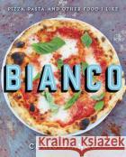 Bianco: Pizza, Pasta, and Other Food I Like Chris Bianco 9780062224378 Ecco Press