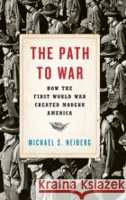The Path to War: How the First World War Created Modern America Michael S. Neiberg 9780190464967 Oxford University Press, USA