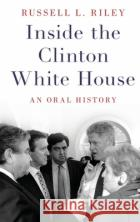 Inside the Clinton White House: An Oral History Russell L. Riley 9780190605469 Oxford University Press, USA