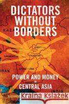 Dictators Without Borders: Power and Money in Central Asia Alexander A. Cooley John Heathershaw 9780300208443 Yale University Press