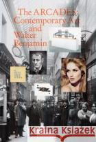 The Arcades – Contemporary Art and Walter Benjamin Hoffmann, Jens; Jones, Caroline A.; Goldsmith, Kenneth 9780300221992 John Wiley & Sons