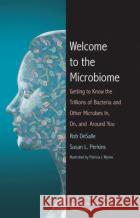 Welcome to the Microbiome: Getting to Know the Trillions of Bacteria and Other Microbes In, On, and Around You Rob DeSalle Susan L. Perkins Patricia J. Wynne 9780300223507 Yale University Press