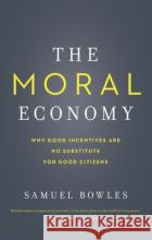 The Moral Economy – Why Good Incentives Are No Substitute for Good Citizens Bowles, Samuel 9780300230512 John Wiley & Sons