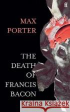The Death of Francis Bacon Max (Author) Porter 9780571366514 Faber & Faber