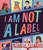 I Am Not a Label : 34 disabled artists, thinkers, athletes and activists from past and present Burnell, Cerrie 9780711247444 Wide Eyed Editions