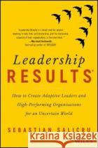 Leadership Results: How to Create Adaptive Leaders and High-Performing Organisations for an Uncertain World Sebastian Salicru 9780730345374 Wileyasdasd