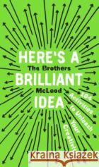 Here's a Brilliant Idea: 104 Activities to Unleash Your Creativity The Brothers McLeod 9780735215382 Plume Books