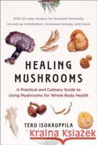 Healing Mushrooms: A Practical and Culinary Guide to Using Mushrooms for Whole Body Health Tero Isokauppila 9780735216020 Avery Publishing Group