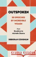 Outspoken: 50 Speeches by Incredible Women from Boudicca to Michelle Obama Deborah Coughlin 9780753554050 W H Allenasdasd