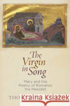 The Virgin in Song: Mary and the Poetry of Romanos the Melodist Thomas Arentzen 9780812249071 University of Pennsylvania Press