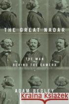 The Great Nadar: The Man Behind the Camera Adam Begley 9781101902608 Tim Duggan Books