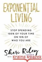 Exponential Living: Stop Spending 100% of Your Time on 10% of Who You Are Sheri Riley Usher 9781101989029 New American Library