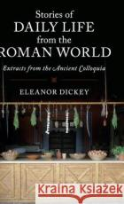 Stories of Daily Life from the Roman World: Extracts from the Ancient Colloquia Eleanor Dickey 9781107176805 Cambridge University Press