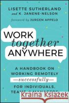 Work Together Anywhere: A Handbook on Working Remotely -Successfully- For Individuals, Teams, and Managers Lisette Sutherland Kirsten Janene-Nelson 9781119745228 Wileyasdasd