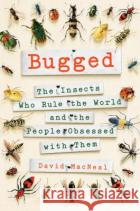 Bugged: The Insects Who Rule the World and the People Obsessed with Them David MacNeal 9781250095503 St. Martin's Press