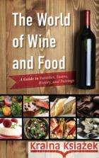 The World of Wine and Food: A Guide to Varieties, Tastes, History, and Pairings Don Philpott 9781442268036 Rowman & Littlefield Publishers