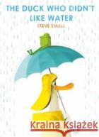The Duck Who Didn't Like Water Steve Small 9781471192340 Simon & Schuster Ltd