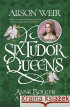 Six Tudor Queens: Anne Boleyn, A King's Obsession Six Tudor Queens 2 Weir, Alison 9781472227669