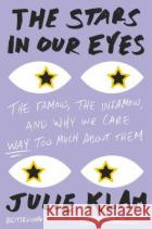 The Stars in Our Eyes: The Famous, the Infamous, and Why We Care Way Too Much about Them Julie Klam 9781594631368 Riverhead Books