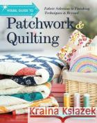 Visual Guide to Patchwork & Quilting: Fabric Selection to Finishing Techniques & Beyond  9781617455612 C&T Publishing