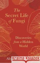 The Secret Life of Fungi Aliya Whiteley 9781783965304 Elliott & Thompson Limited