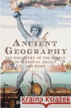 Ancient Geography: The Discovery of the World in Classical Greece and Rome Duane W. Roller 9781784539078 I. B. Tauris & Company