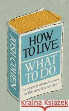 How to Live. What To Do. Josh Cohen 9781785039799 Ebury Publishing
