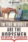 In the Middle Are the Horsemen: (Mis)Adventures of a Perpetual Working Student Tik Maynard 9781570768323 Trafalgar Square Books