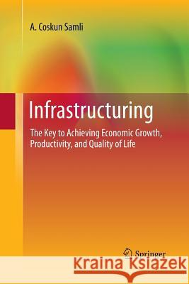 Infrastructuring : The Key to Achieving Economic Growth, Productivity, and Quality of Life A Coskun Samli   9781489981738 Springer - książka