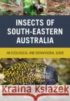 Insects of South-Eastern Australia: An Ecological and Behavioural Guide Roger Farrow 9781486304745 CSIRO Publishing