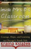 Inside Mrs. B.s Classroom: Courage, Hope, and Learning on Chicagos South Side