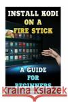 Install Kodi on a Fire Stick: A Guide for Beginners: (Streaming Devices, Amazon Fire TV Stick User Guide, How to Use Fire Stick) Steven Charles 9781542878456 Createspace Independent Publishing Platform