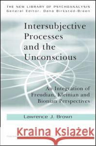 Intersubjective Processes and the Unconscious: An Integration of Freudian, Kleinian and Bionian Perspectives Lawrence J. Brown   9780415606998 Taylor and Francis - książka