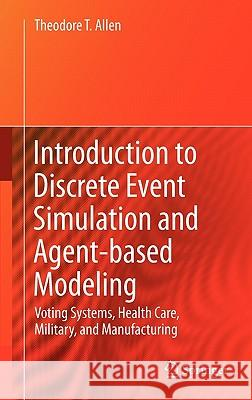Introduction to Discrete Event Simulation and Agent-Based Modeling: Voting Systems, Health Care, Military, and Manufacturing Theodore T. Allen 9780857291387 Not Avail - książka