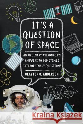 It's a Question of Space: An Ordinary Astronaut's Answers to Sometimes Extraordinary Questions Clayton C. Anderson 9781496205087 University of Nebraska Press - książka