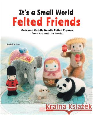It's a Small World Felted Friends: Cute and Cuddly Needle Felted Figures from Around the World Sachiko Susa 9784805314364 Tuttle Publishing - książka