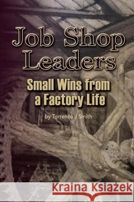 Job Shop Leaders: Small Wins from a Factory Life Torrence J. Smith 9781517014469 Createspace - książka