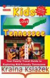 Kids Love Tennessee, 4th Edition: Your Family Travel Guide to Exploring Kid-Friendly Tennessee. 500 Fun Stops & Unique Spots Michele Darral 9780997916065 Kids Love Publications, LLC