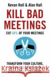Kill Bad Meetings: Cut 50% of Your Meetings to Transform Your Culture, Improve Collaboration, and Accelerate Decisions Kevan Hall 9781473668379 Nicholas Brealey Publishing